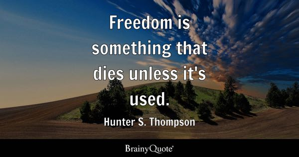 Freedom is something that dies unless it's used. - Hunter S. Thompson
