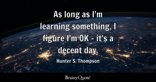 As long as I'm learning something, I figure I'm OK - it's a decent day. - Hunter S. Thompson