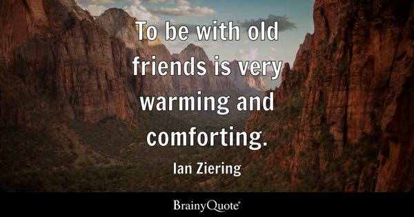To be with old friends is very warming and comforting. - Ian Ziering