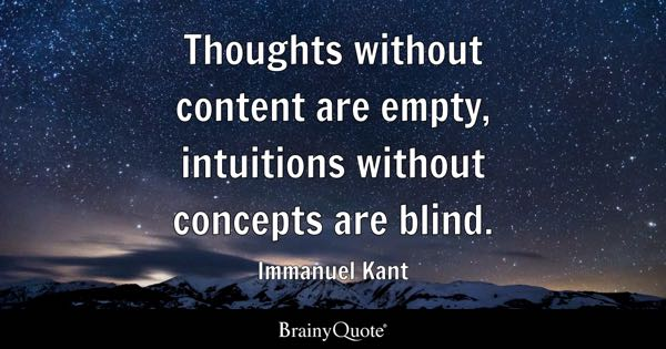 Thoughts without content are empty, intuitions without concepts are blind. - Immanuel Kant