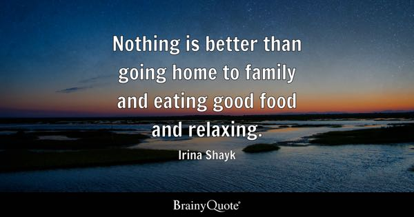 Nothing is better than going home to family and eating good food and relaxing. - Irina Shayk
