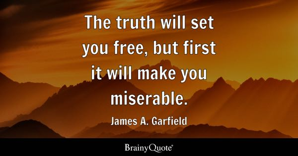 The truth will set you free, but first it will make you miserable. - James A. Garfield