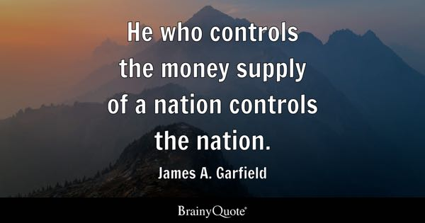 He who controls the money supply of a nation controls the nation. - James A. Garfield