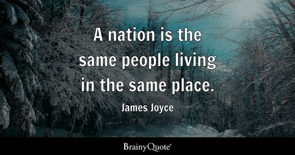 A nation is the same people living in the same place. - James Joyce