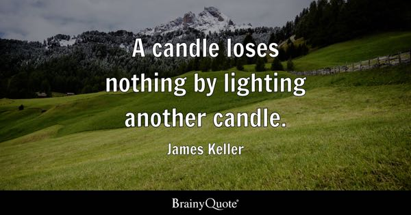 A candle loses nothing by lighting another candle. - James Keller
