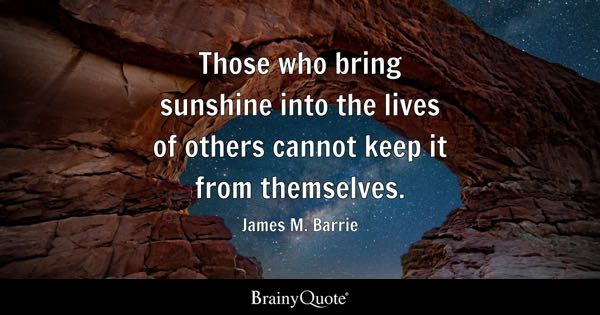 Those who bring sunshine into the lives of others cannot keep it from themselves. - James M. Barrie