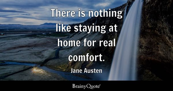 There is nothing like staying at home for real comfort. - Jane Austen
