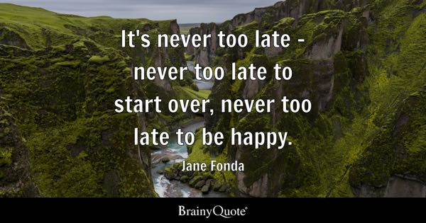 It's never too late - never too late to start over, never too late to be happy. - Jane Fonda