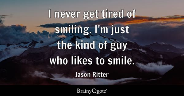 I never get tired of smiling. I'm just the kind of guy who likes to smile. - Jason Ritter