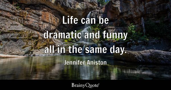 Life can be dramatic and funny all in the same day. - Jennifer Aniston