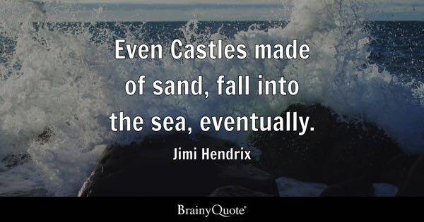 Even Castles made of sand, fall into the sea, eventually. - Jimi Hendrix