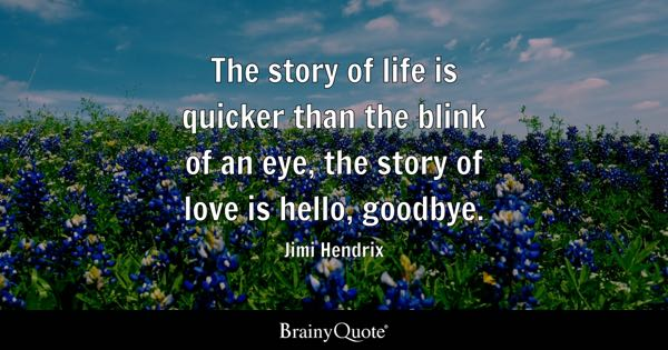 The story of life is quicker than the blink of an eye, the story of love is hello, goodbye. - Jimi Hendrix
