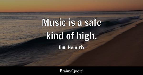 Music is a safe kind of high. - Jimi Hendrix