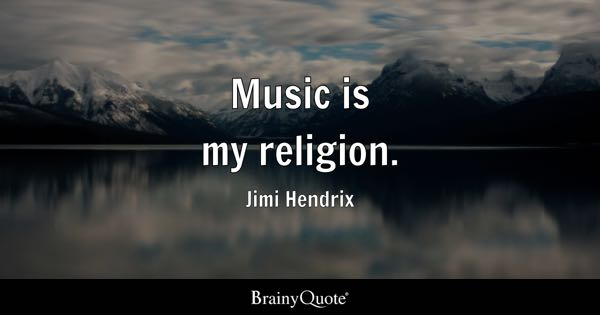 Music is my religion. - Jimi Hendrix
