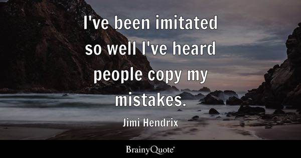 I've been imitated so well I've heard people copy my mistakes. - Jimi Hendrix