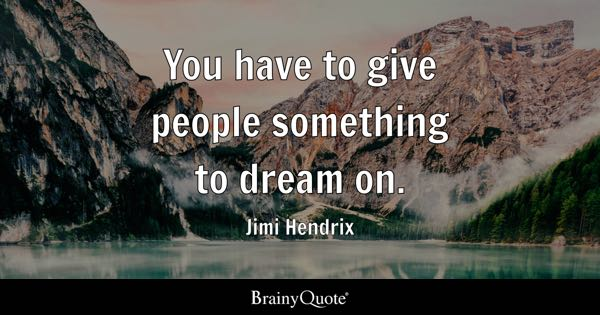 You have to give people something to dream on. - Jimi Hendrix