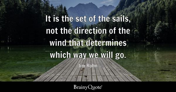 It is the set of the sails, not the direction of the wind that determines which way we will go. - Jim Rohn