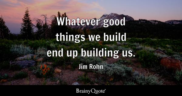 Whatever good things we build end up building us. - Jim Rohn
