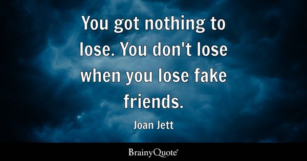 You got nothing to lose. You don't lose when you lose fake friends. - Joan Jett