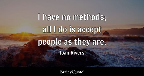 I have no methods; all I do is accept people as they are. - Joan Rivers