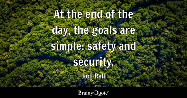 At the end of the day, the goals are simple: safety and security. - Jodi Rell