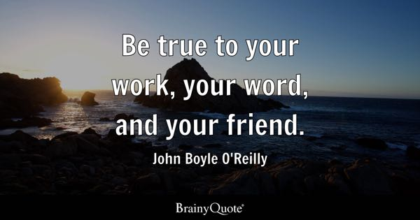 Be true to your work, your word, and your friend. - John Boyle O'Reilly