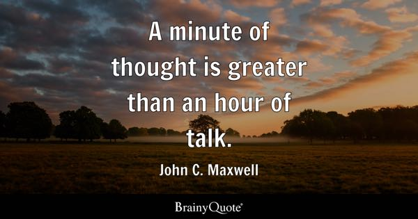 A minute of thought is greater than an hour of talk. - John C. Maxwell