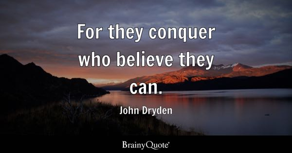 For they conquer who believe they can. - John Dryden