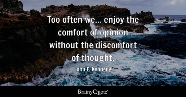 Too often we... enjoy the comfort of opinion without the discomfort of thought. - John F. Kennedy