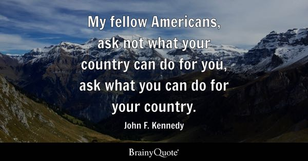 My fellow Americans, ask not what your country can do for you, ask what you can do for your country. - John F. Kennedy