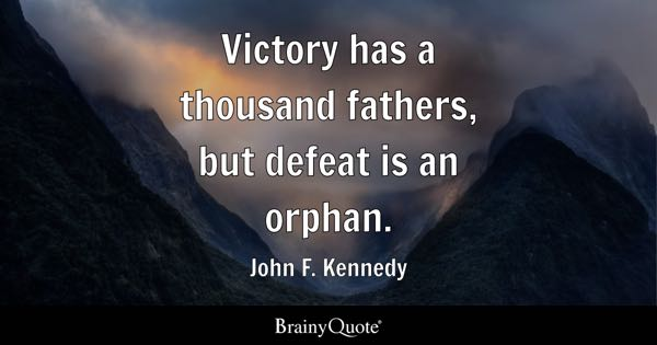 Victory has a thousand fathers, but defeat is an orphan. - John F. Kennedy