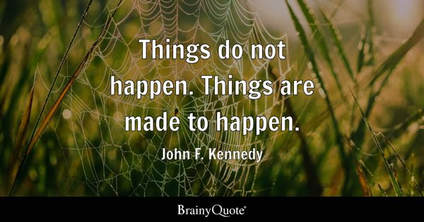 Things do not happen. Things are made to happen. - John F. Kennedy