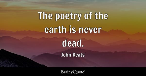 The poetry of the earth is never dead. - John Keats