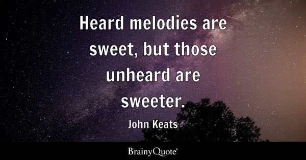 Heard melodies are sweet, but those unheard are sweeter. - John Keats