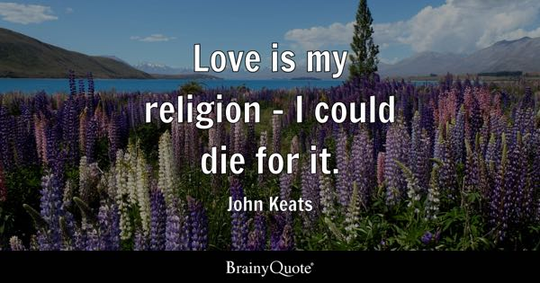 Love is my religion - I could die for it. - John Keats