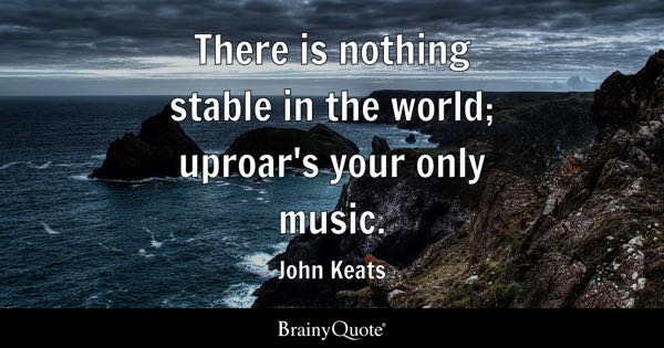 There is nothing stable in the world; uproar's your only music. - John Keats