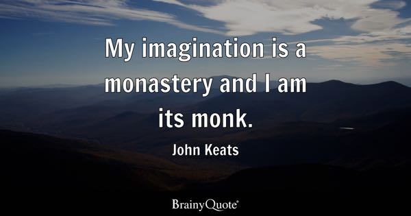 My imagination is a monastery and I am its monk. - John Keats