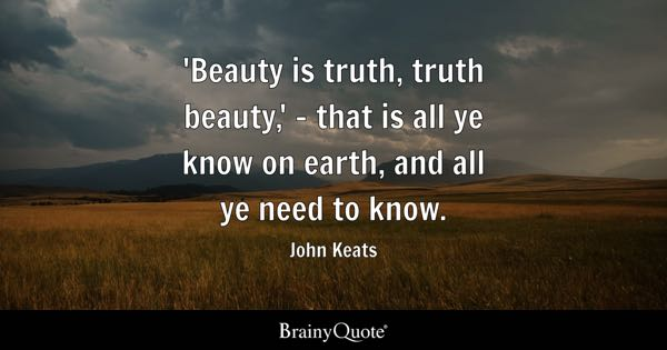'Beauty is truth, truth beauty,' - that is all ye know on earth, and all ye need to know. - John Keats