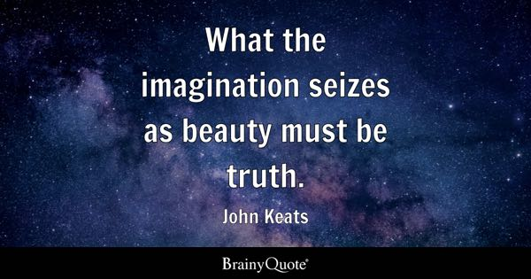 What the imagination seizes as beauty must be truth. - John Keats