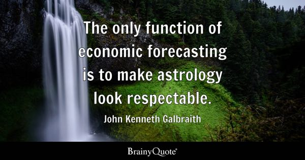 The only function of economic forecasting is to make astrology look respectable. - John Kenneth Galbraith