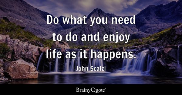 Do what you need to do and enjoy life as it happens. - John Scalzi