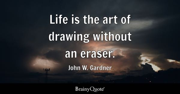 Life is the art of drawing without an eraser. - John W. Gardner
