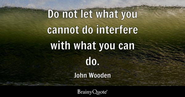 Do not let what you cannot do interfere with what you can do. - John Wooden