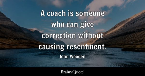 A coach is someone who can give correction without causing resentment. - John Wooden