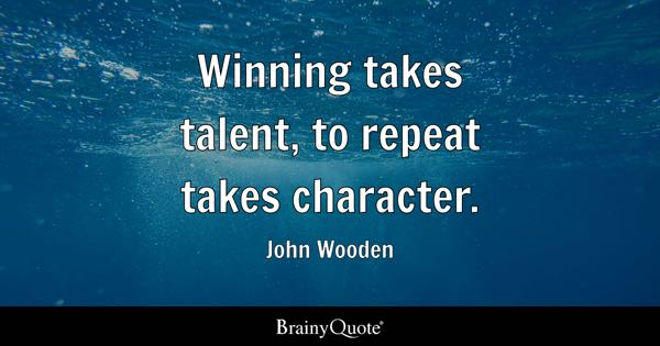 Winning takes talent, to repeat takes character. - John Wooden
