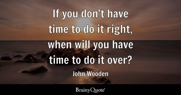 If you don't have time to do it right, when will you have time to do it over? - John Wooden