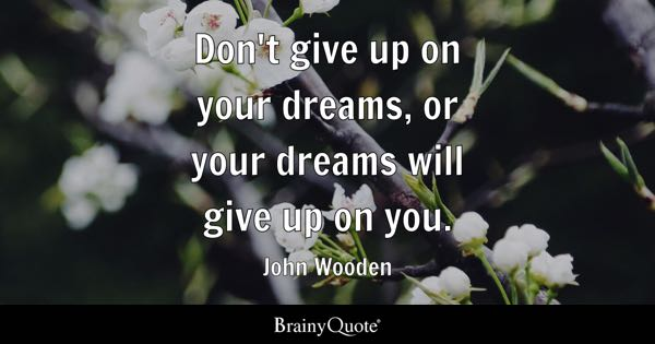 Don't give up on your dreams, or your dreams will give up on you. - John Wooden