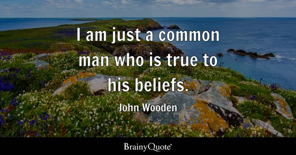 I am just a common man who is true to his beliefs. - John Wooden