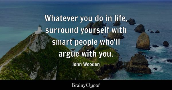 Whatever you do in life, surround yourself with smart people who'll argue with you. - John Wooden
