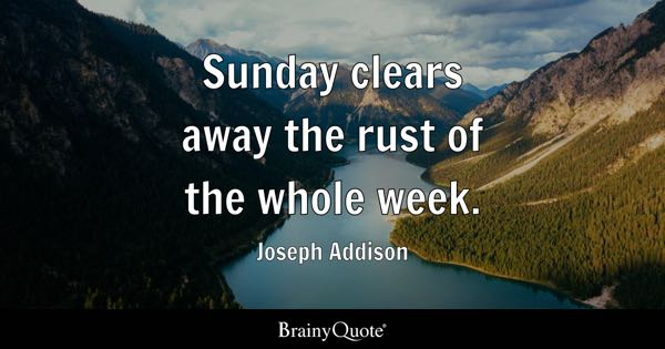 Sunday clears away the rust of the whole week. - Joseph Addison